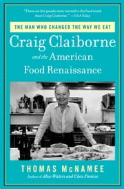 The Man Who Changed the Way We Eat - Craig Claiborne and the American Food Renaissance ebook by Thomas McNamee