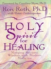 Holy Spirit for Healing - Merging Ancient Wisdom With Modern Medicine ebook by Ron Roth