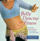 Belly Dancing for Fitness - The Ultimate Dance Workout That Unleashes Your Creative Spirit ebook by Tamalyn Dallal