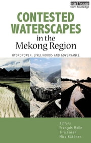 "Contested Waterscapes in the Mekong Region - ""Hydropower, Livelihoods and Governance"" ebook by Fran�ois Molle"