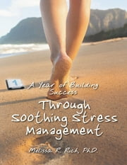 A Year of Building Success Through Soothing Stress Management ebook by Melissa R. Rich, Ph.D.