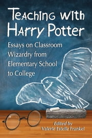 Teaching with Harry Potter - Essays on Classroom Wizardry from Elementary School to College ebook by Valerie Estelle Frankel