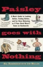 Paisley Goes with Nothing - A Man's Guide to Style ebook by Hal Rubenstein, Jim Mullen