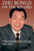 Zhu Rongji on the Record - The Shanghai Years, 1987-1991 ebook by Rongji Zhu