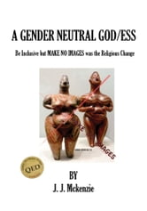 A Gender Neutral God/ess - Be Inclusive but MAKE NO IMAGES was the Religious Change ebook by J. J. McKenzie