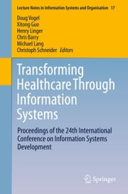 Transforming Healthcare Through Information Systems - Proceedings of the 24th International Conference on Information Systems Development ebook by Doug Vogel,Xitong Guo,Henry Linger,Chris Barry,Michael Lang,Christoph Schneider