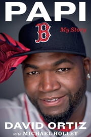 Papi - My Story ebook by David Ortiz, Michael Holley