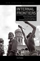 Internal Frontiers - African Nationalism and the Indian Diaspora in Twentieth-Century South Africa eBook by Jon Soske