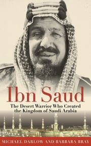 Ibn Saud - The Desert Warrior Who Created the Kingdom of Saudi Arabia ebook by Barbara Bray,Michael Darlow