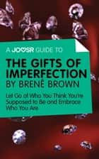 A Joosr Guide to… The Gifts of Imperfection by Brené Brown: Let Go of Who You Think You're Supposed to Be and Embrace Who You Are ebook by Joosr