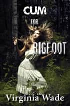 Cum For Bigfoot ebook by Virginia Wade
