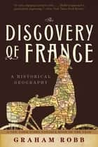 The Discovery of France: A Historical Geography ebook by Graham Robb