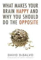 What Makes Your Brain Happy and Why You Should Do the Opposite ebook by David Disalvo