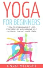 Yoga: for Beginners: Yoga Poses for Weight Loss, Stress Relief and Improve Self Esteem by Finding Inner Peace ebook by Enzo Miyachi