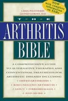 The Arthritis Bible: A Comprehensive Guide to Alternative Therapies and Conventional Treatments for Arthritic Diseases Including Osteoarthrosis, Rheumatoid Arthritis, Gout, Fibromyalgia, and More ebook by Craig Weatherby,Leonid Gordin, M.D.