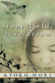 Stone Field, True Arrow - A Novel ebook by Kyoko Mori