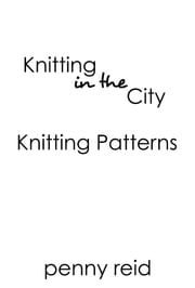 Knitting in the City Patterns - Knit and Crochet Patterns Inspired by the Knitting in the City Series ebook by Penny Reid