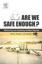 Are We Safe Enough? - Measuring and Assessing Aviation Security ebook by Mark G. Stewart, John Mueller