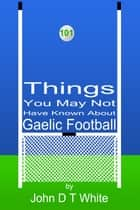 101 Things You May Not Have Known About Gaelic Football ebook by John DT White
