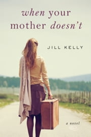 When Your Mother Doesn't - A Novel ebook by Jill Kelly