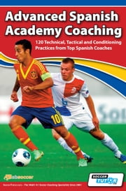 Advanced Spanish Academy Coaching - 120 Technical, Tactical and Conditioning Practices from Top Spanish Coaches ebook by David Aznar,Rafa Juanes,SoccerTutor.com Tactics Manager App