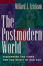 The Postmodern World - Discerning the Times and the Spirit of Our Age ebook by Millard J. Erickson