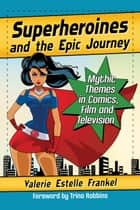 Superheroines and the Epic Journey - Mythic Themes in Comics, Film and Television ebook by Valerie Estelle Frankel