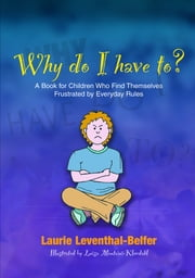 Why Do I Have To? - A Book for Children Who Find Themselves Frustrated by Everyday Rules ebook by Laurie Leventhal-Belfer,Luisa Montaini-Klovdahl