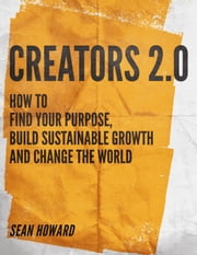 Creators 2.0 - How to Find Your Purpose, Build Sustainable Growth and Change the World ebook by Sean Howard