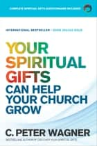 Your Spiritual Gifts Can Help Your Church Grow ebook by C. Peter Wagner