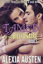 Tamed By The Billionaire (Book 5) - Tamed By The Billionaire, #5 ebook by Alexia Austen