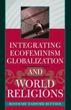 Integrating Ecofeminism, Globalization, and World Religions ebook by Rosemary Radford Ruether
