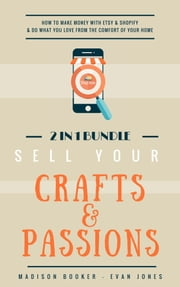 Sell Your Crafts & Passions: 2 In 1 Bundle: How To Make Money With Etsy & Shopify & Do What You Love From The Comfort Of Your Home