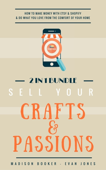 Sell Your Crafts Passions 2 In 1 Bundle How To Make Money With Etsy Shopify Do What You Love From The Comfort Of Your Home Ebook By Madison