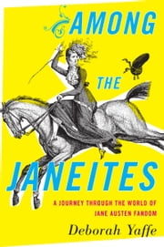 Among the Janeites - A Journey Through the World of Jane Austen Fandom ebook by Deborah Yaffe