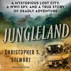 Jungleland - A Mysterious Lost City, a WWII Spy, and a True Story of Deadly Adventure audiobook by Christopher S Stewart