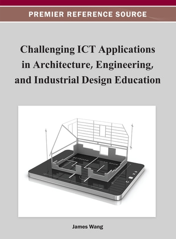 Challenging ICT Applications in Architecture, Engineering, and Industrial Design Education ebook by James Wang