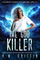 The God Killer - The Undercity Chronicles of Babylonia Jones, P.I., #5 ebook by A.M. Griffin