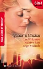 Tycoon's Choice: Kept by the Tycoon / Taken by the Tycoon / The Tycoon's Proposal (Mills & Boon By Request) ebook by Lee Wilkinson, Kathryn Ross, Leigh Michaels