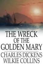 The Wreck of the Golden Mary ebook by Charles Dickens, Wilkie Collins