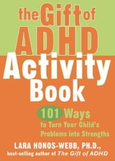 The Gift of ADHD Activity Book: 101 Ways to Turn Your Child's Problems into Strengths ebook by Honos-Webb, Lara