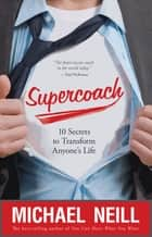 Supercoach - 10 Secrets to Transform Anyone's Life ebook by Michael Neill