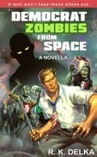 Democrat Zombies from Space ebook by R. K. Delka