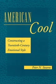 American Cool - Constructing a Twentieth-Century Emotional Style ebook by Peter N. Stearns