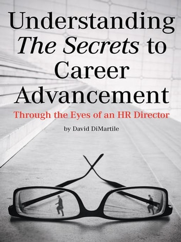 Understanding the Secrets to Career Advancement - Through the Eyes of an HR Director ebook by David DiMartile