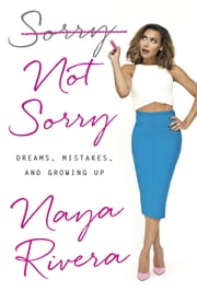 Sorry Not Sorry - Dreams, Mistakes, and Growing Up ebook by Naya Rivera