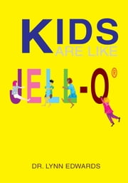 Kids Are Like JELL-O® ebook by Dr. Lynn Edwards