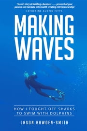 Making Waves - How I fought off dolphins to swim with sharks ebook by Jason Bawden-Smith