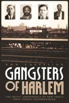 Gangsters of Harlem - The Gritty Underworld of New York's Most Famous Neighborhood ebook by Ron Chepesiul, Ron Chepesiuk