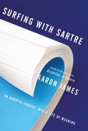 Surfing with Sartre - An Aquatic Inquiry into a Life of Meaning ebook by Aaron James